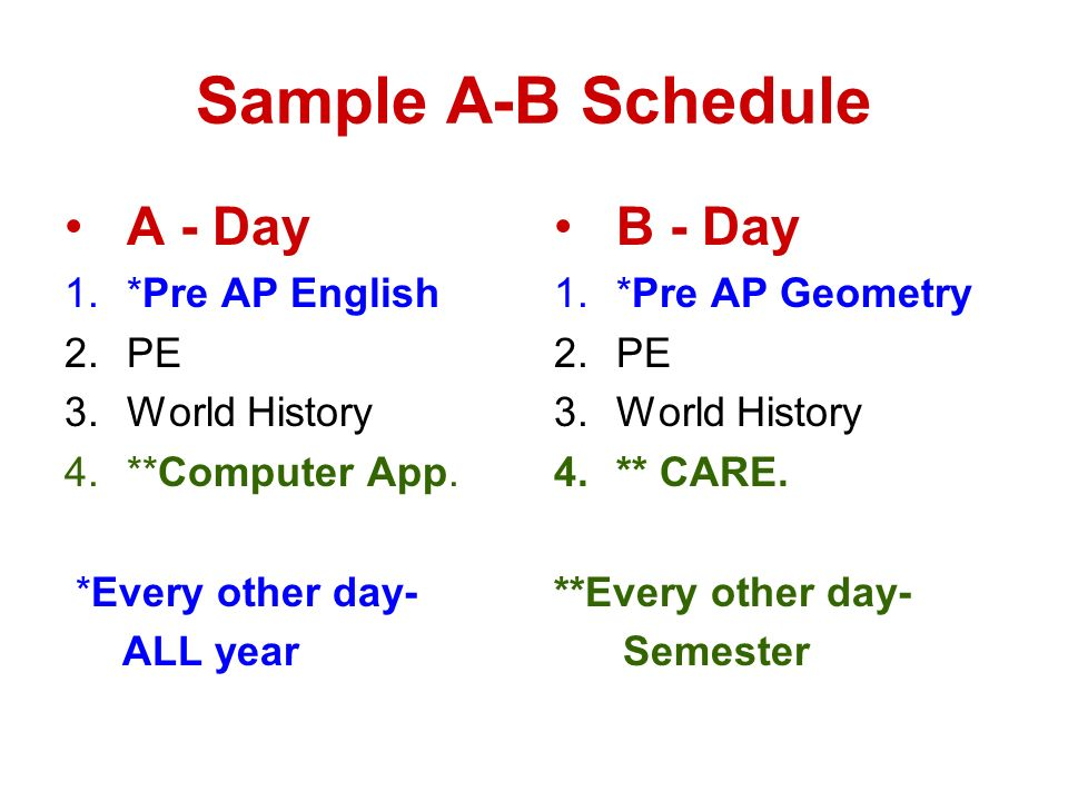 Sample A-B Schedule A - Day 1.*Pre AP English 2.PE 3.World History 4.**Computer App. *Every other day- ALL year B - Day 1.*Pre AP Geometry 2.PE 3.Worl