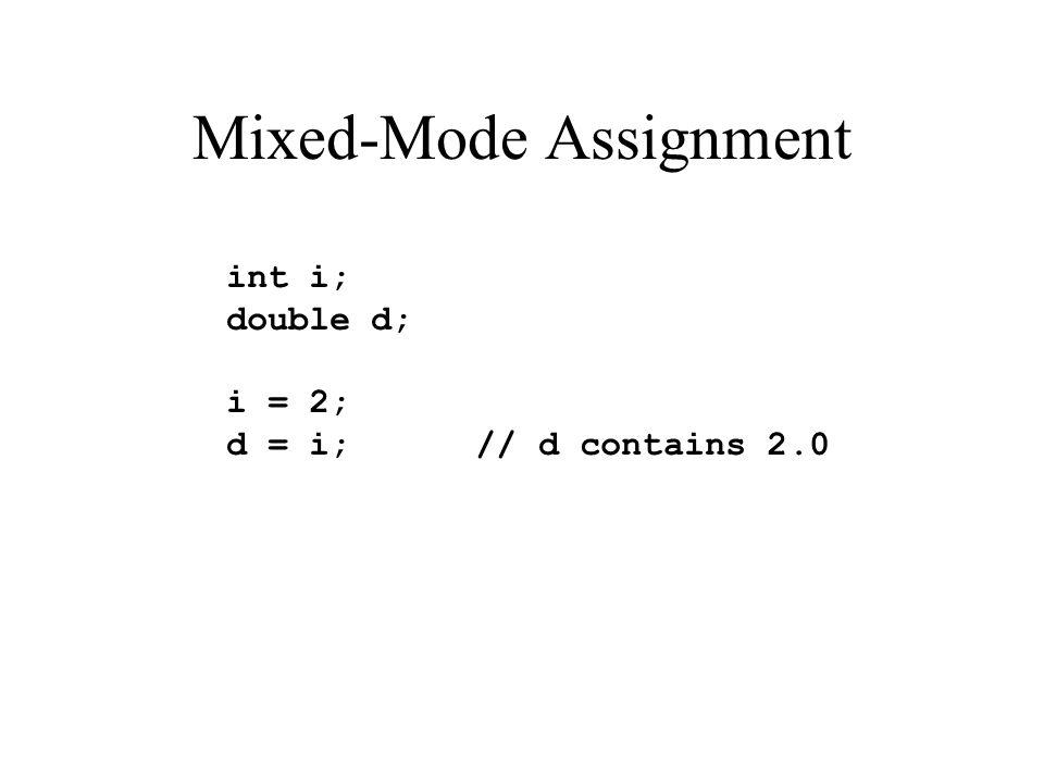 Mixed-Mode Assignment int i; double d; i = 2; d = i; // d contains 2.0