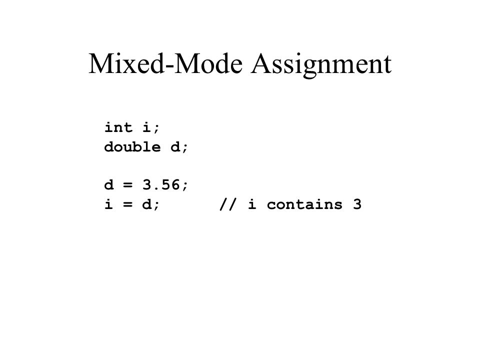 Mixed-Mode Assignment int i; double d; d = 3.56; i = d; // i contains 3