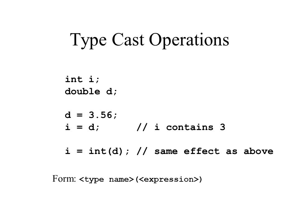 Type Cast Operations int i; double d; d = 3.56; i = d; // i contains 3 i = int(d); // same effect as above Form: ( )