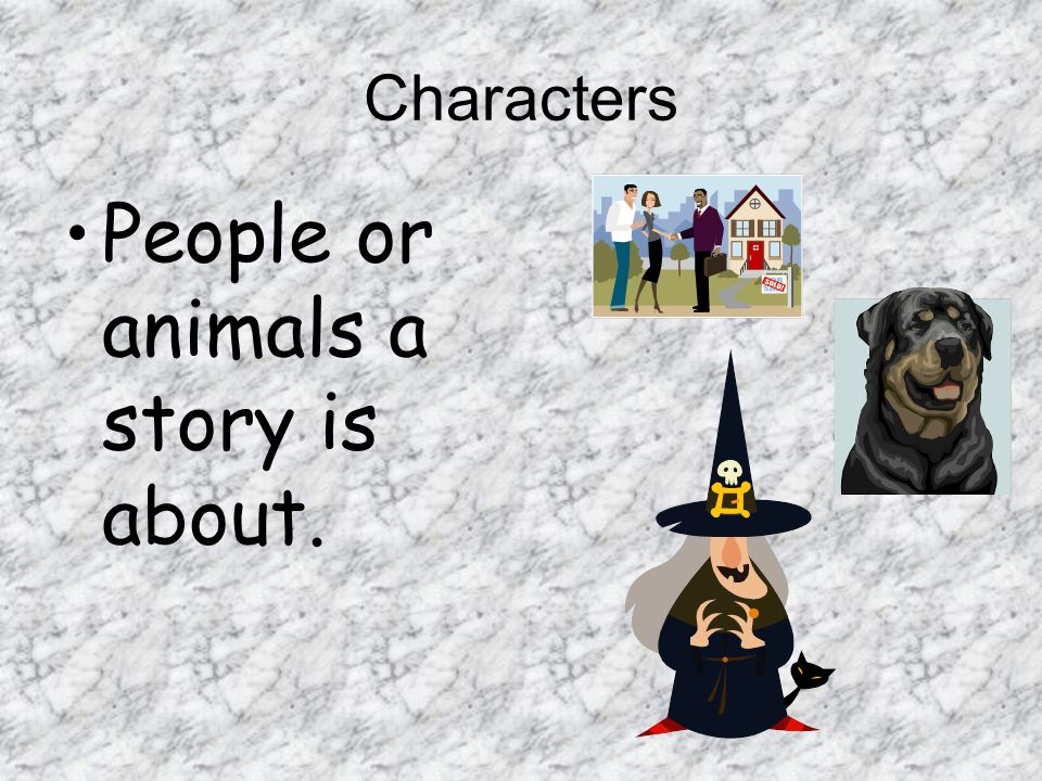 Characters People or animals a story is about.