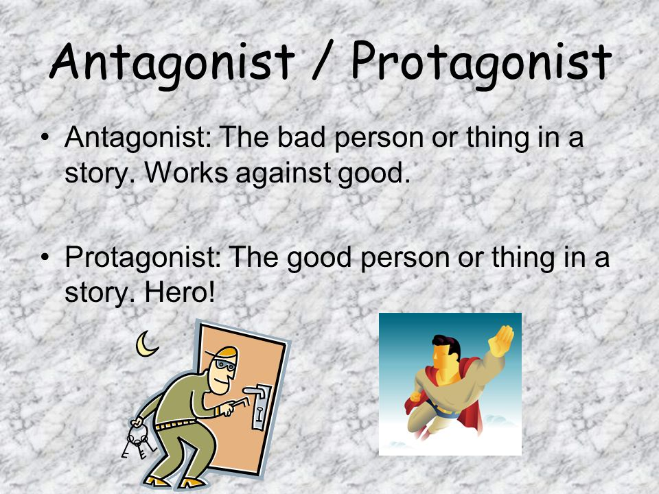Antagonist / Protagonist Antagonist: The bad person or thing in a story. Works against good. Protagonist: The good person or thing in a story. Hero!