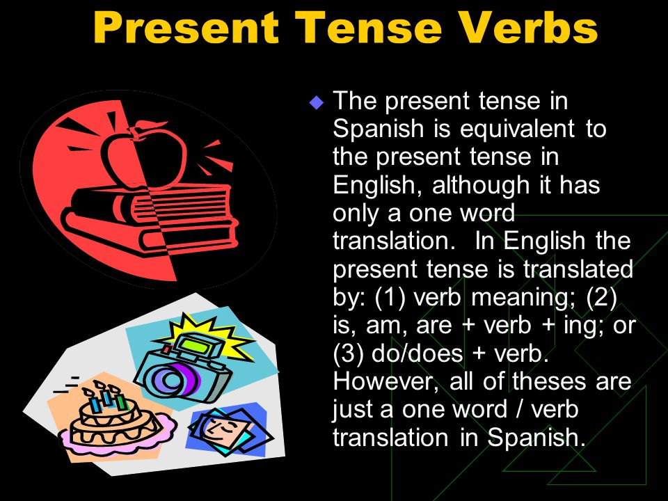 Present Tense Verbs The present tense in Spanish is equivalent to the present tense in English, although it has only a one word translation. In Englis