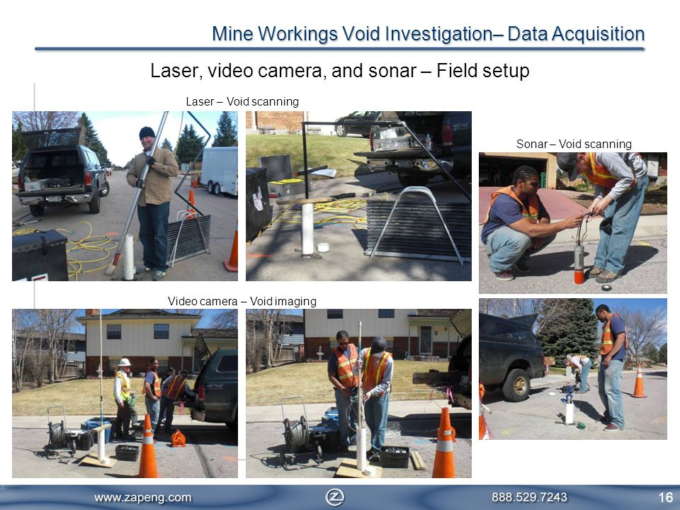16 Mine Workings Void Investigation– Data Acquisition Laser, video camera, and sonar – Field setup Laser – Void scanning Video camera – Void imaging S