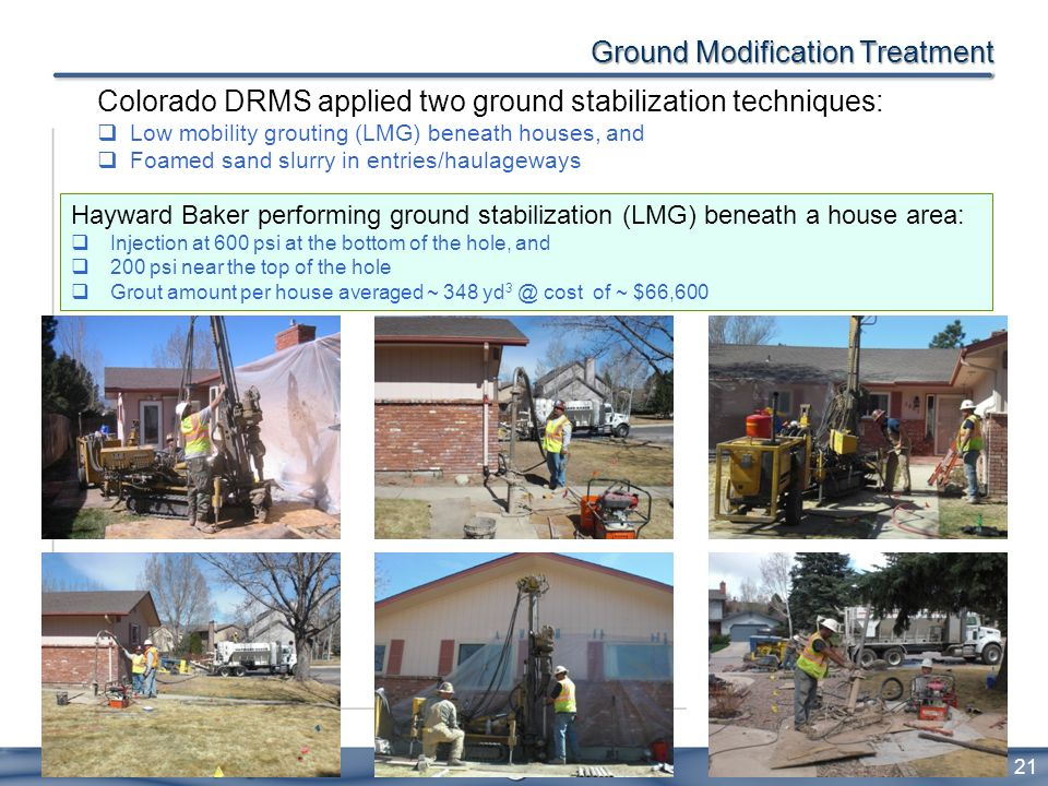 Ground Modification Treatment 21 Colorado DRMS applied two ground stabilization techniques: Low mobility grouting (LMG) beneath houses, and Foamed san