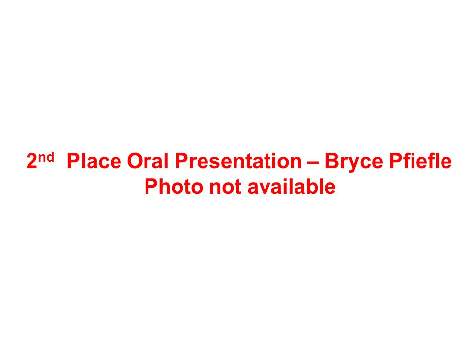 2 nd Place Oral Presentation – Bryce Pfiefle Photo not available