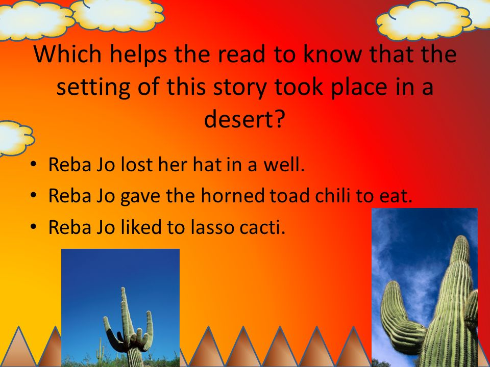 Which helps the read to know that the setting of this story took place in a desert? Reba Jo lost her hat in a well. Reba Jo gave the horned toad chili