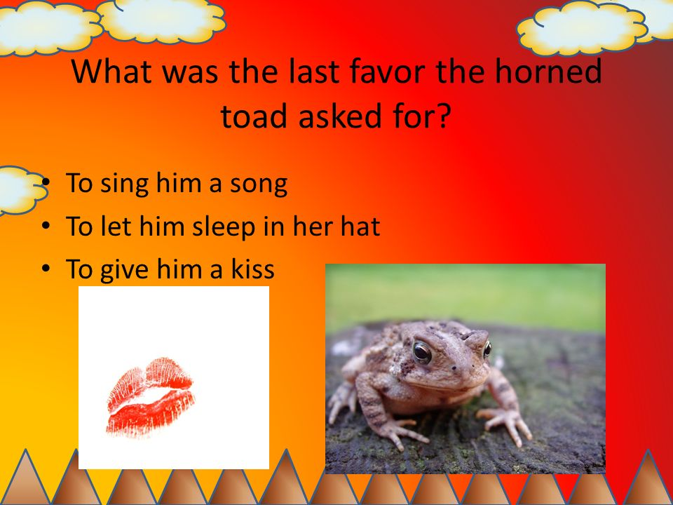 What was the last favor the horned toad asked for? To sing him a song To let him sleep in her hat To give him a kiss