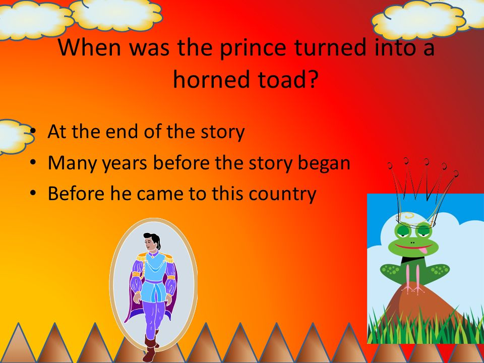 When was the prince turned into a horned toad? At the end of the story Many years before the story began Before he came to this country