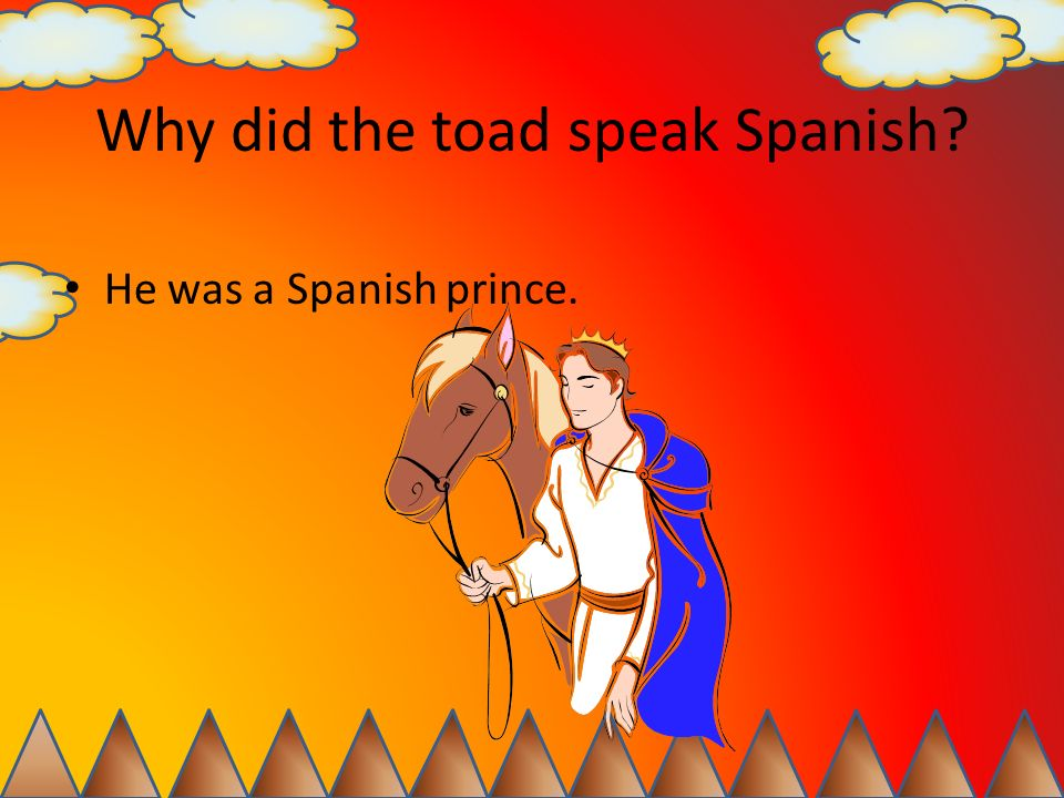 Why did the toad speak Spanish? He was a Spanish prince.
