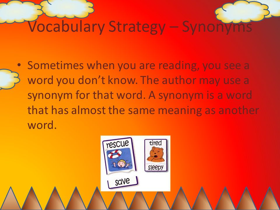 Vocabulary Strategy – Synonyms Sometimes when you are reading, you see a word you dont know. The author may use a synonym for that word. A synonym is