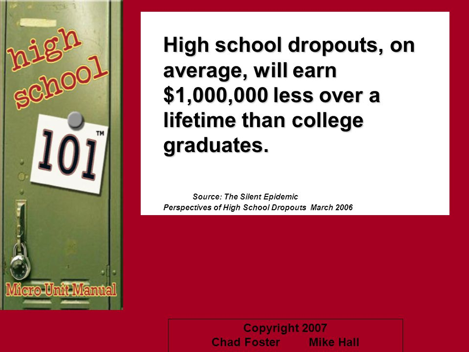 Copyright 2007 Chad Foster Mike Hall High school dropouts, on average, will earn $1,000,000 less over a lifetime than college graduates. Source: The S