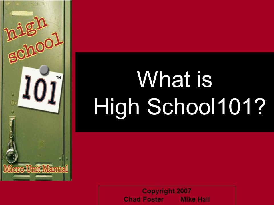 Copyright 2007 Chad Foster Mike Hall What is High School101?