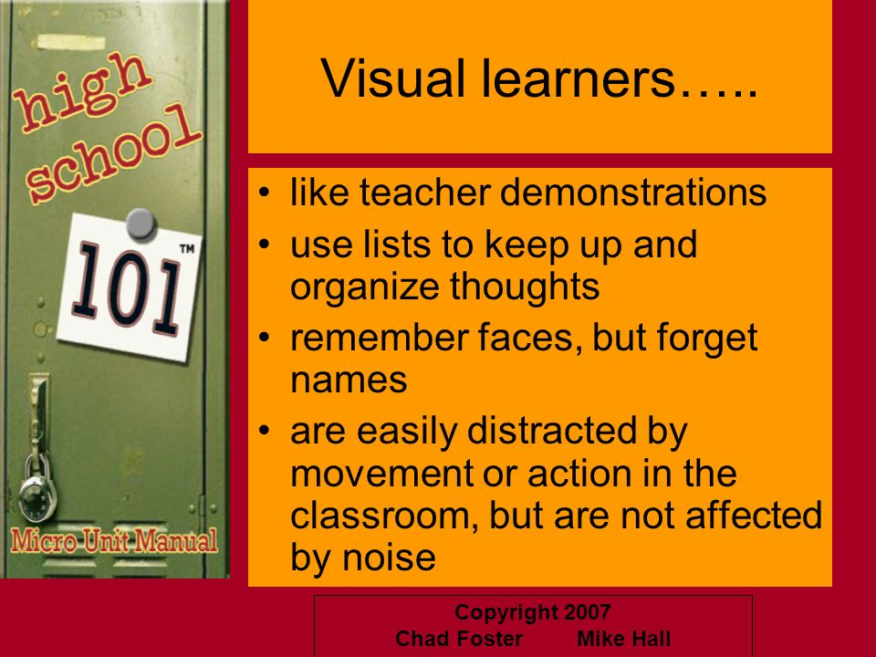 Copyright 2007 Chad Foster Mike Hall Visual learners….. like teacher demonstrations use lists to keep up and organize thoughts remember faces, but for