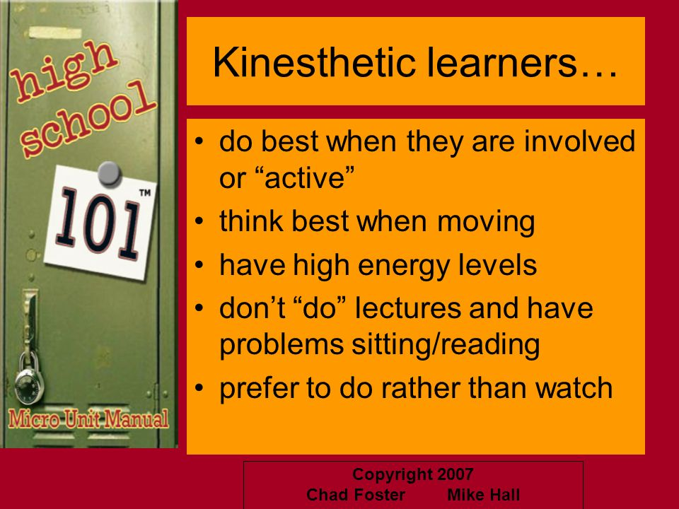 Copyright 2007 Chad Foster Mike Hall Kinesthetic learners… do best when they are involved or active think best when moving have high energy levels don