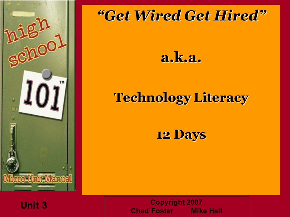 Copyright 2007 Chad Foster Mike Hall Get Wired Get Hired a.k.a. Technology Literacy 12 Days Unit 3