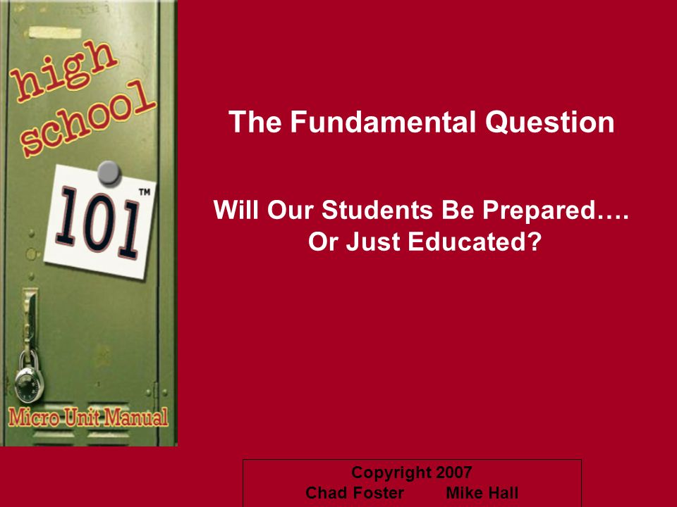 Copyright 2007 Chad Foster Mike Hall The Fundamental Question Will Our Students Be Prepared…. Or Just Educated?