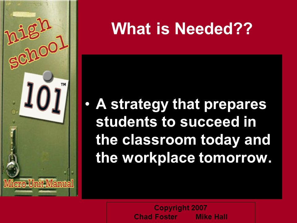 Copyright 2007 Chad Foster Mike Hall What is Needed?? A strategy that prepares students to succeed in the classroom today and the workplace tomorrow.