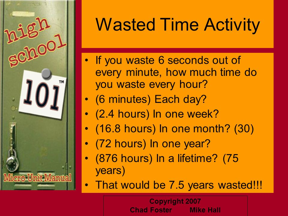 Copyright 2007 Chad Foster Mike Hall Wasted Time Activity If you waste 6 seconds out of every minute, how much time do you waste every hour? (6 minute