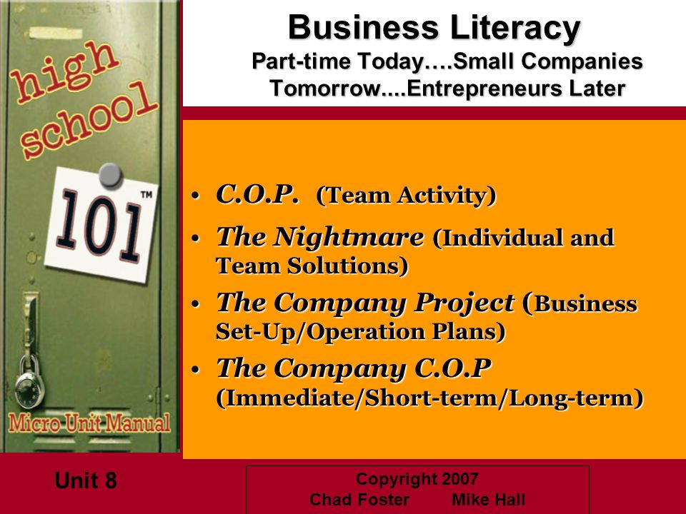 Copyright 2007 Chad Foster Mike Hall Business Literacy Part-time Today….Small Companies Tomorrow....Entrepreneurs Later C.O.P. (Team Activity)C.O.P. (