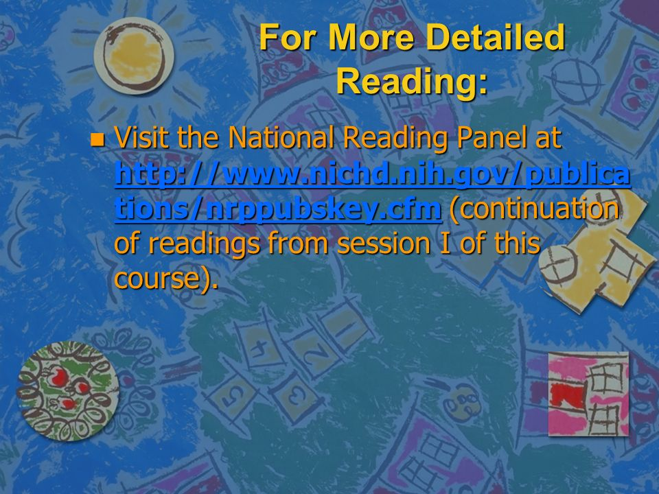 For More Detailed Reading: n Visit the National Reading Panel at   tions/nrppubskey.cfm (continuation of readings from session I of this course).