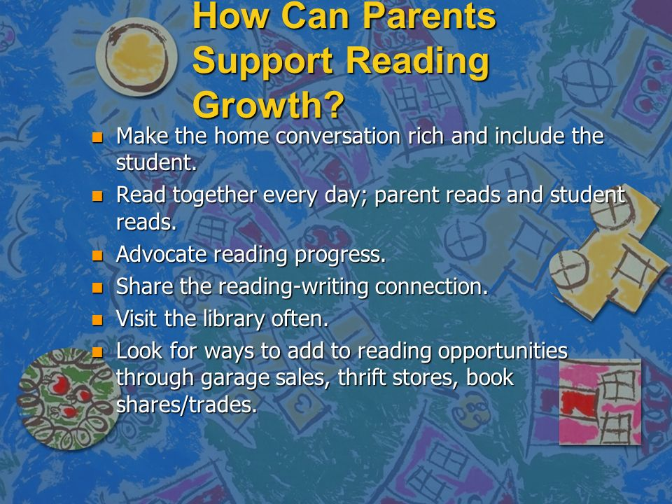 How Can Parents Support Reading Growth. n Make the home conversation rich and include the student.