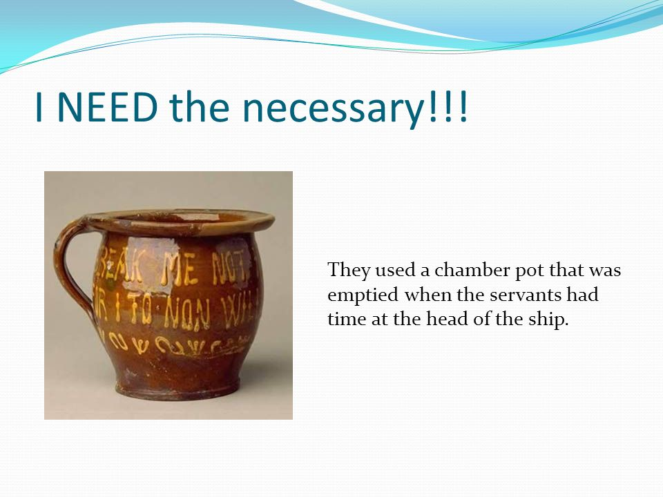 I NEED the necessary!!! They used a chamber pot that was emptied when the servants had time at the head of the ship.
