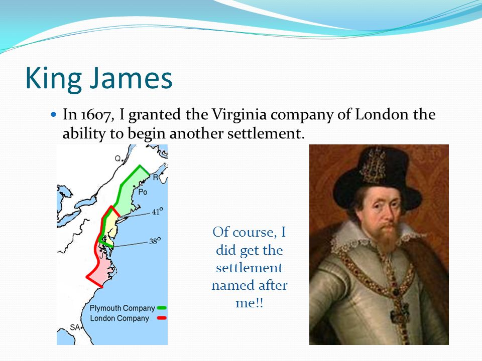 King James In 1607, I granted the Virginia company of London the ability to begin another settlement. Of course, I did get the settlement named after