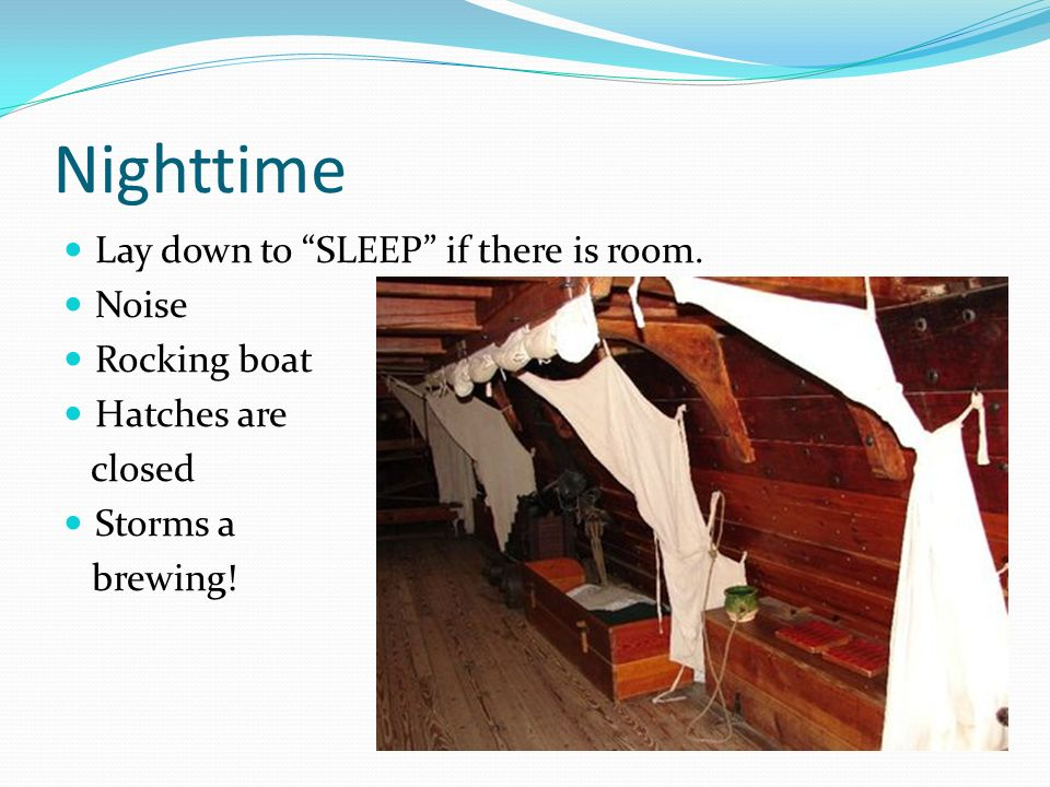 Nighttime Lay down to SLEEP if there is room. Noise Rocking boat Hatches are closed Storms a brewing!