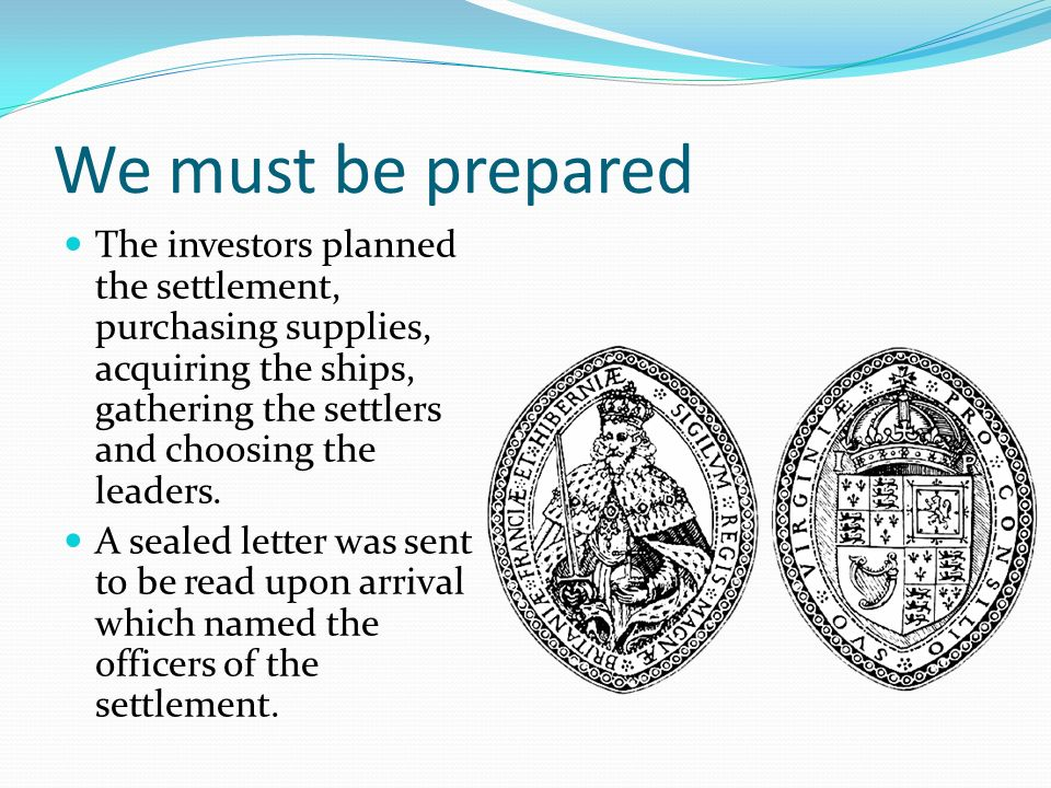 We must be prepared The investors planned the settlement, purchasing supplies, acquiring the ships, gathering the settlers and choosing the leaders. A