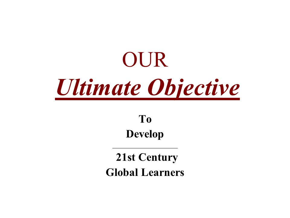 OUR Ultimate Objective To Develop ____________________ 21st Century Global Learners