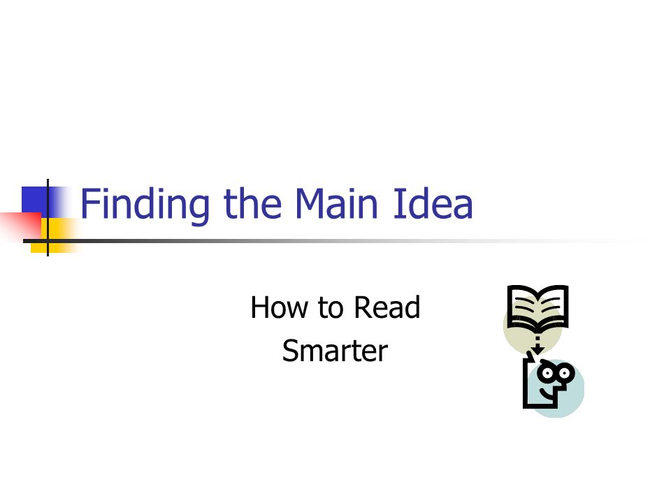 Finding the Main Idea How to Read Smarter