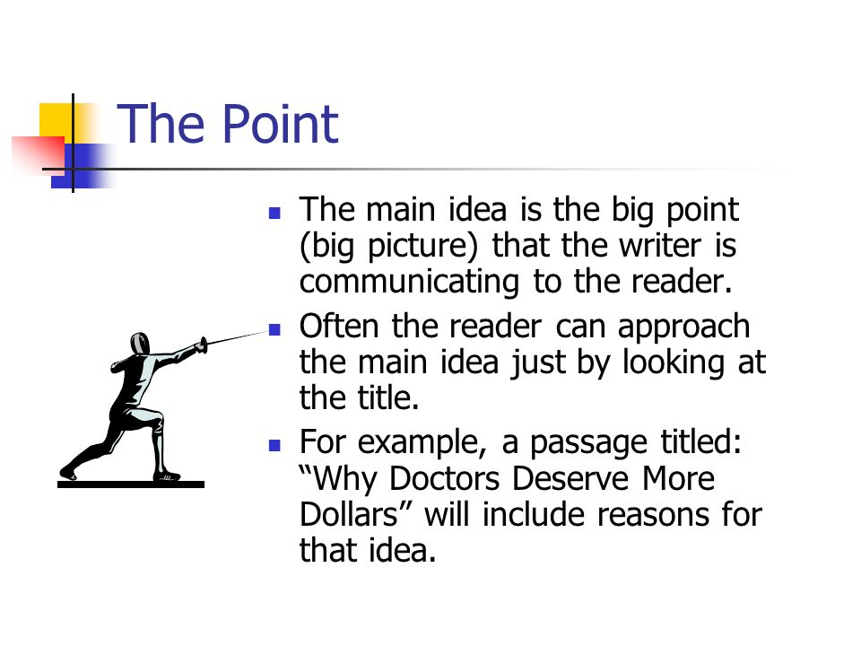 The Point The main idea is the big point (big picture) that the writer is communicating to the reader. Often the reader can approach the main idea jus