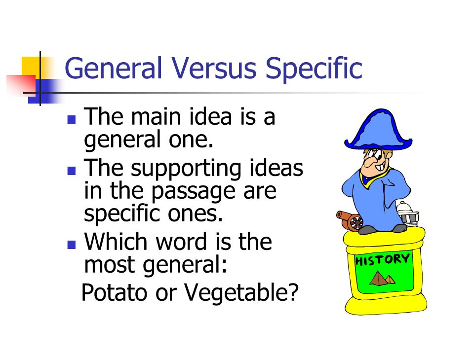 General Versus Specific The main idea is a general one. The supporting ideas in the passage are specific ones. Which word is the most general: Potato