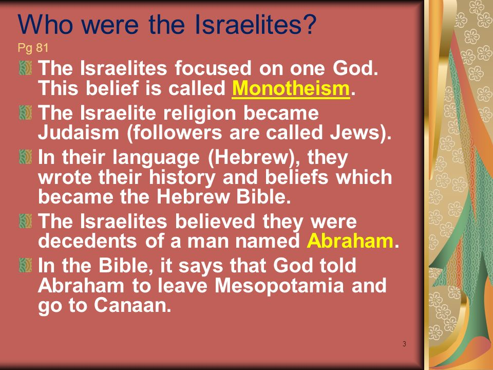 Who were the Israelites? Pg 81 The Israelites focused on one God. This belief is called Monotheism. The Israelite religion became Judaism (followers a
