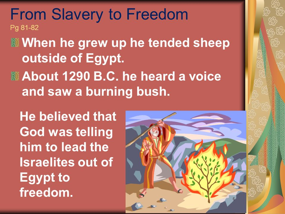 When he grew up he tended sheep outside of Egypt. About 1290 B.C. he heard a voice and saw a burning bush. From Slavery to Freedom Pg 81-82 He believe