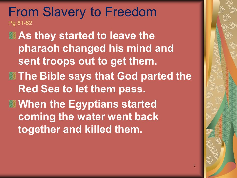 From Slavery to Freedom Pg 81-82 As they started to leave the pharaoh changed his mind and sent troops out to get them. The Bible says that God parted