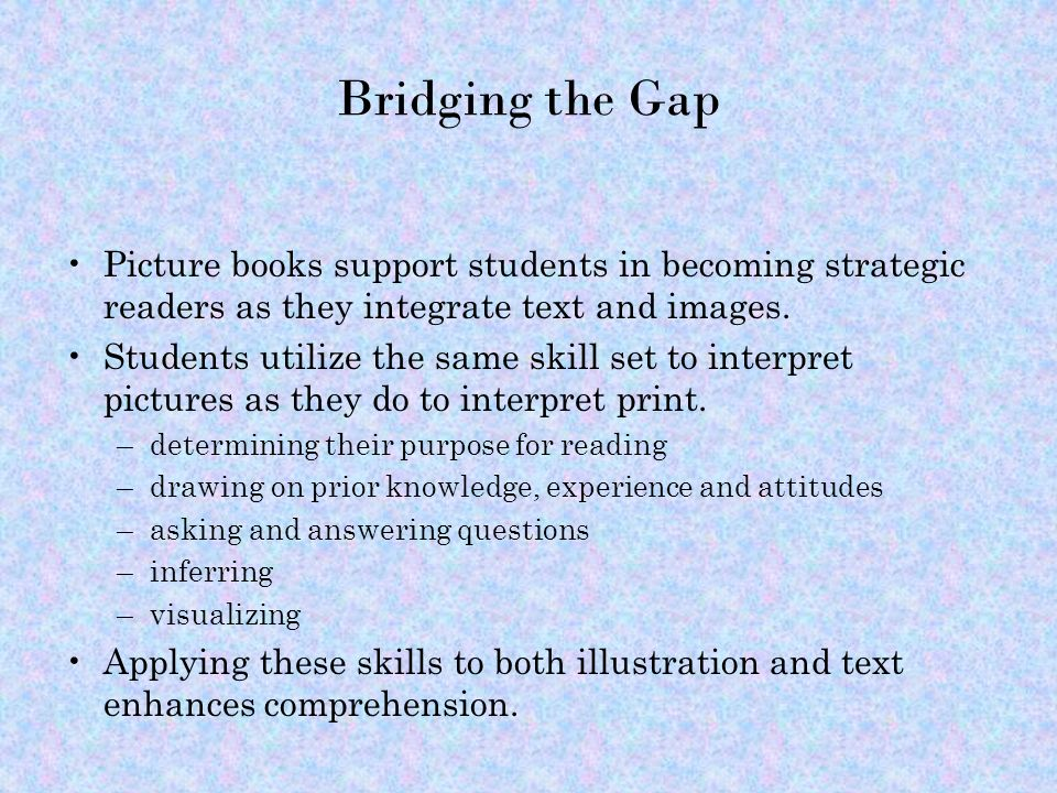 Bridging the Gap Picture books support students in becoming strategic readers as they integrate text and images.