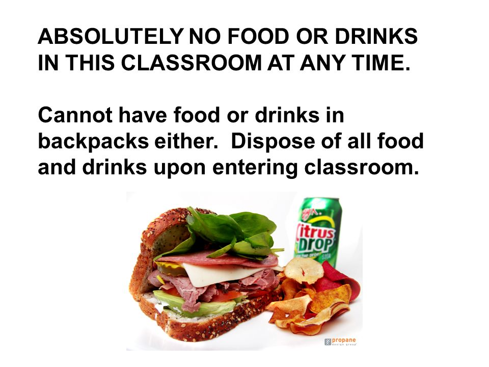ABSOLUTELY NO FOOD OR DRINKS IN THIS CLASSROOM AT ANY TIME. Cannot have food or drinks in backpacks either. Dispose of all food and drinks upon enteri