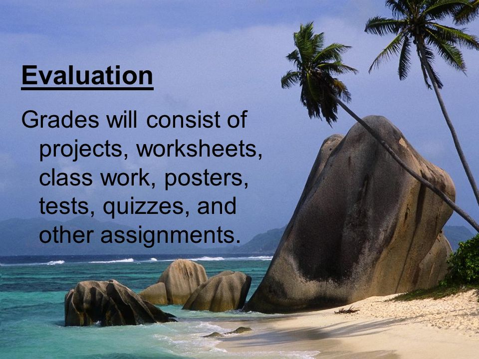 Evaluation Grades will consist of projects, worksheets, class work, posters, tests, quizzes, and other assignments.