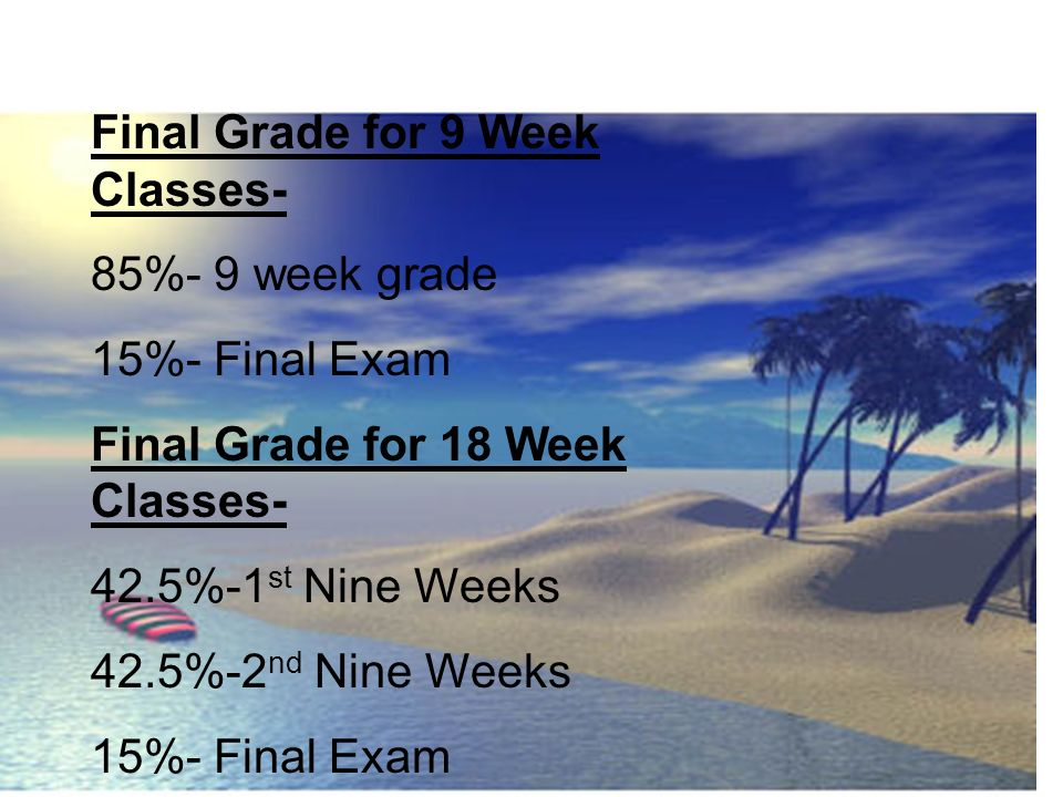 Final Grade for 9 Week Classes- 85%- 9 week grade 15%- Final Exam Final Grade for 18 Week Classes- 42.5%-1 st Nine Weeks 42.5%-2 nd Nine Weeks 15%- Fi