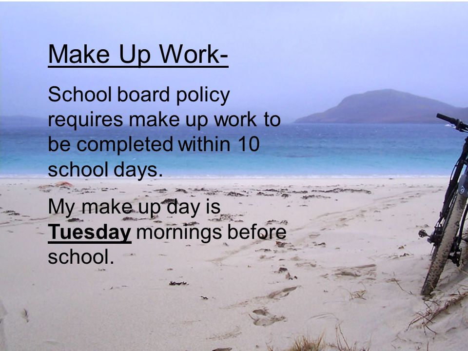 Make Up Work- School board policy requires make up work to be completed within 10 school days. My make up day is Tuesday mornings before school.