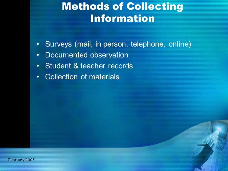 February 2005 Methods of Collecting Information Surveys (mail, in person, telephone, online) Documented observation Student & teacher records Collecti