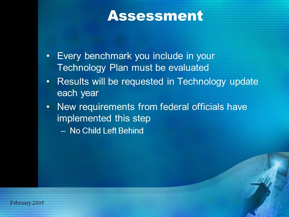 February 2005 Assessment Every benchmark you include in your Technology Plan must be evaluated Results will be requested in Technology update each yea