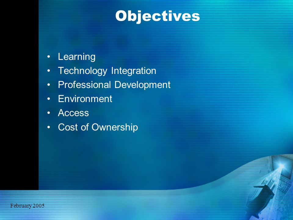 February 2005 Objectives Learning Technology Integration Professional Development Environment Access Cost of Ownership