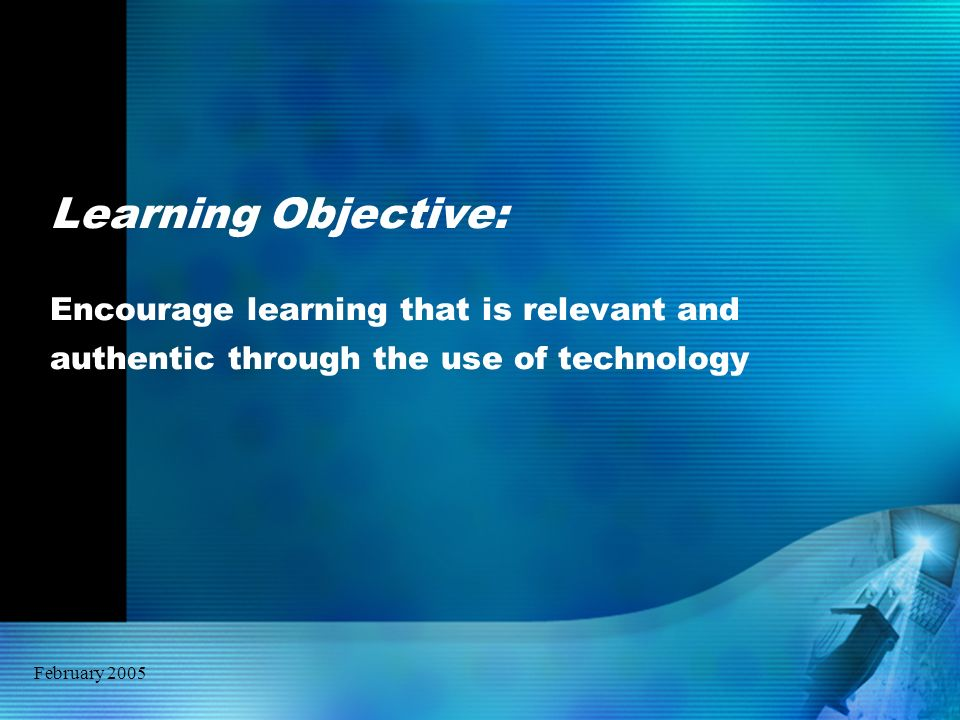 February 2005 Learning Objective: Encourage learning that is relevant and authentic through the use of technology