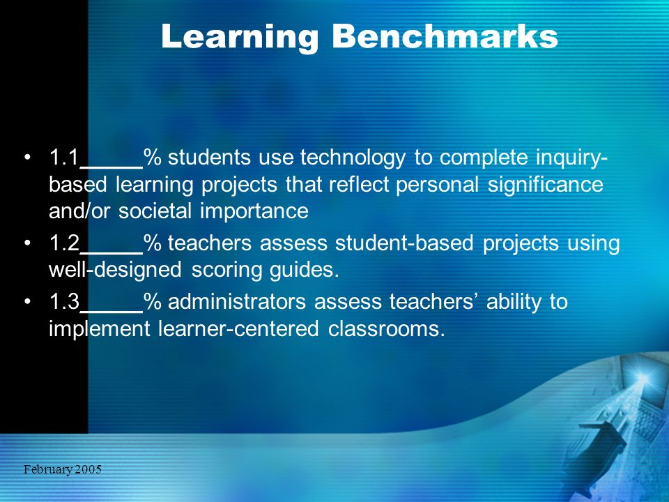 February 2005 Learning Benchmarks 1.1_____% students use technology to complete inquiry- based learning projects that reflect personal significance an