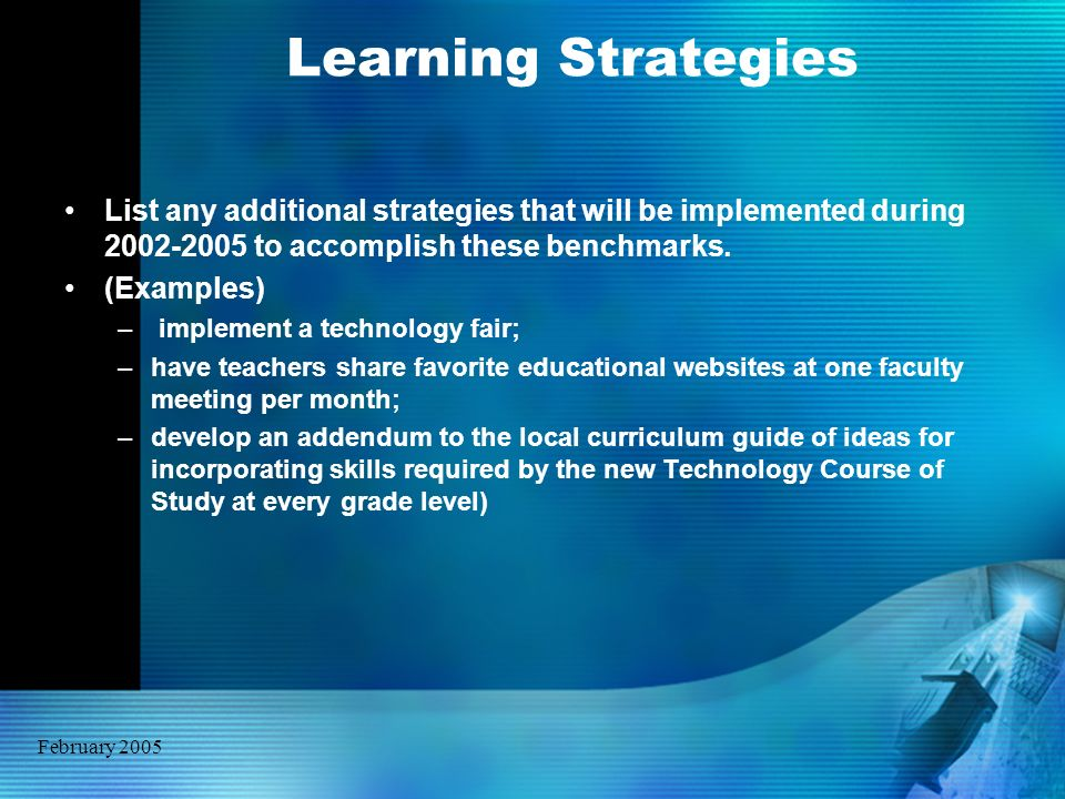 February 2005 Learning Strategies List any additional strategies that will be implemented during 2002-2005 to accomplish these benchmarks. (Examples)