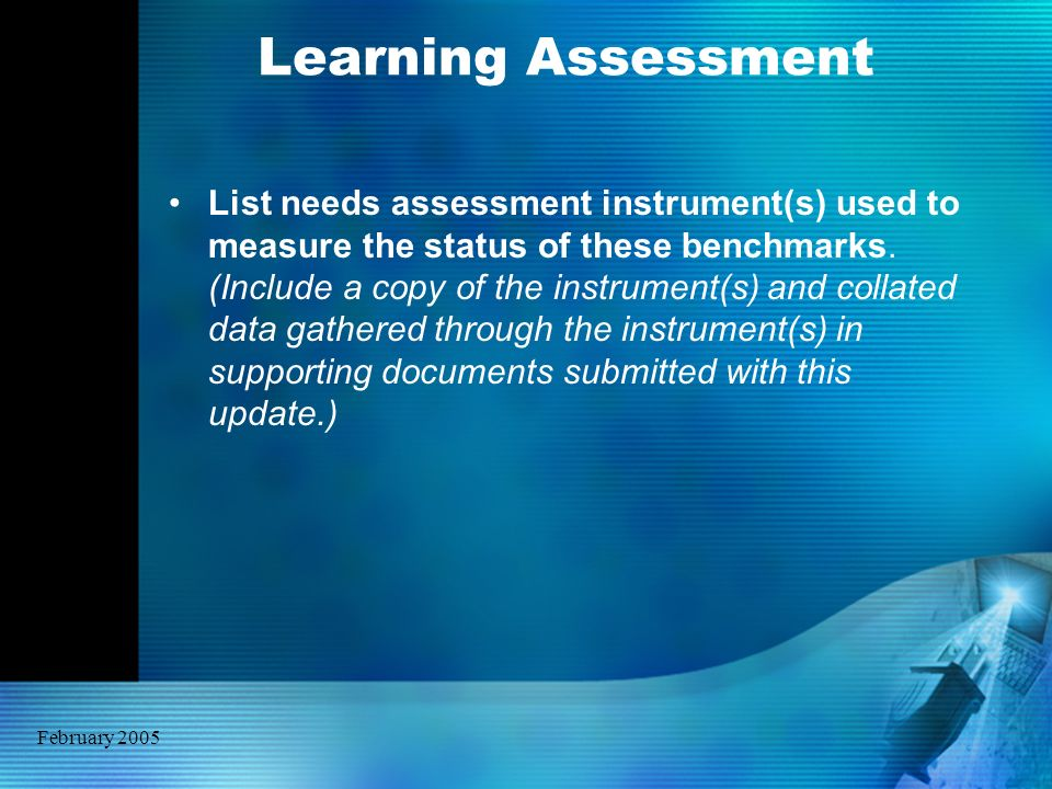 February 2005 Learning Assessment List needs assessment instrument(s) used to measure the status of these benchmarks. (Include a copy of the instrumen