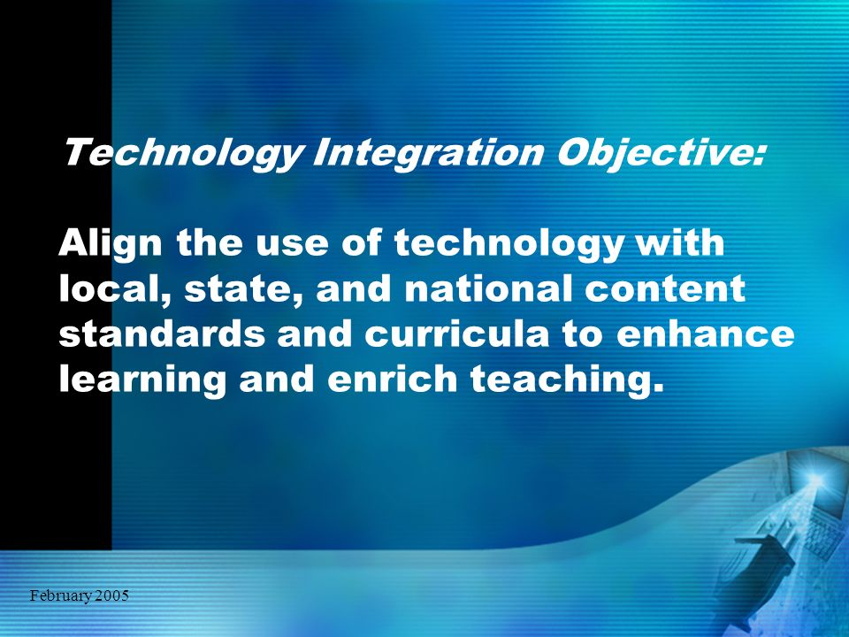 February 2005 Technology Integration Objective: Align the use of technology with local, state, and national content standards and curricula to enhance